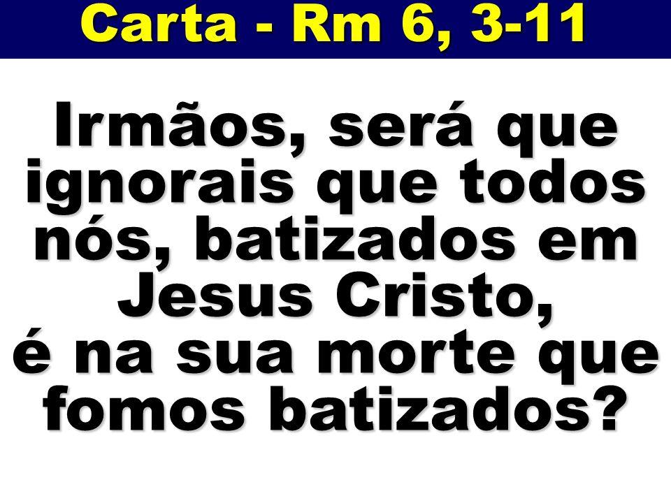 Carta - Rm 6, 3-11 Irmãos, será que ignorais que todos nós, batizados em Jesus Cristo, é na sua morte que fomos batizados?