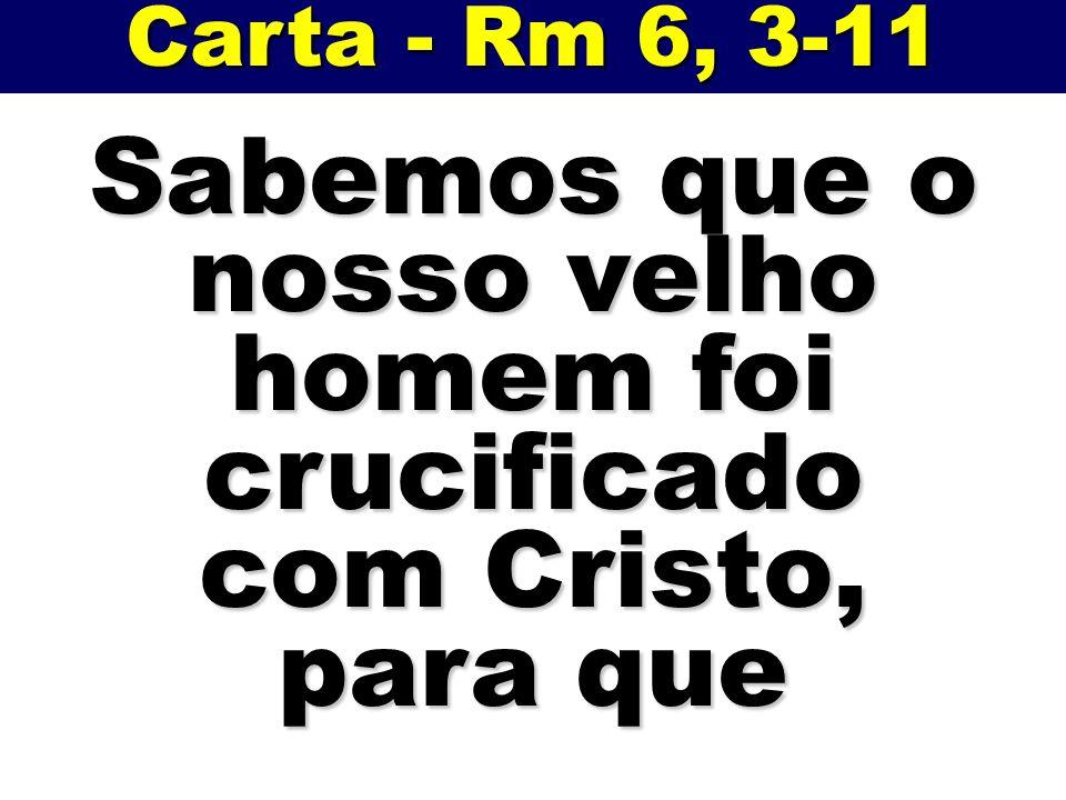 Carta - Rm 6, 3-11 Sabemos que o nosso velho homem foi crucificado com Cristo, para que