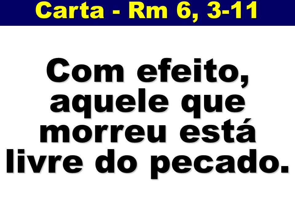Carta - Rm 6, 3-11 Com efeito, aquele que morreu está livre do pecado.