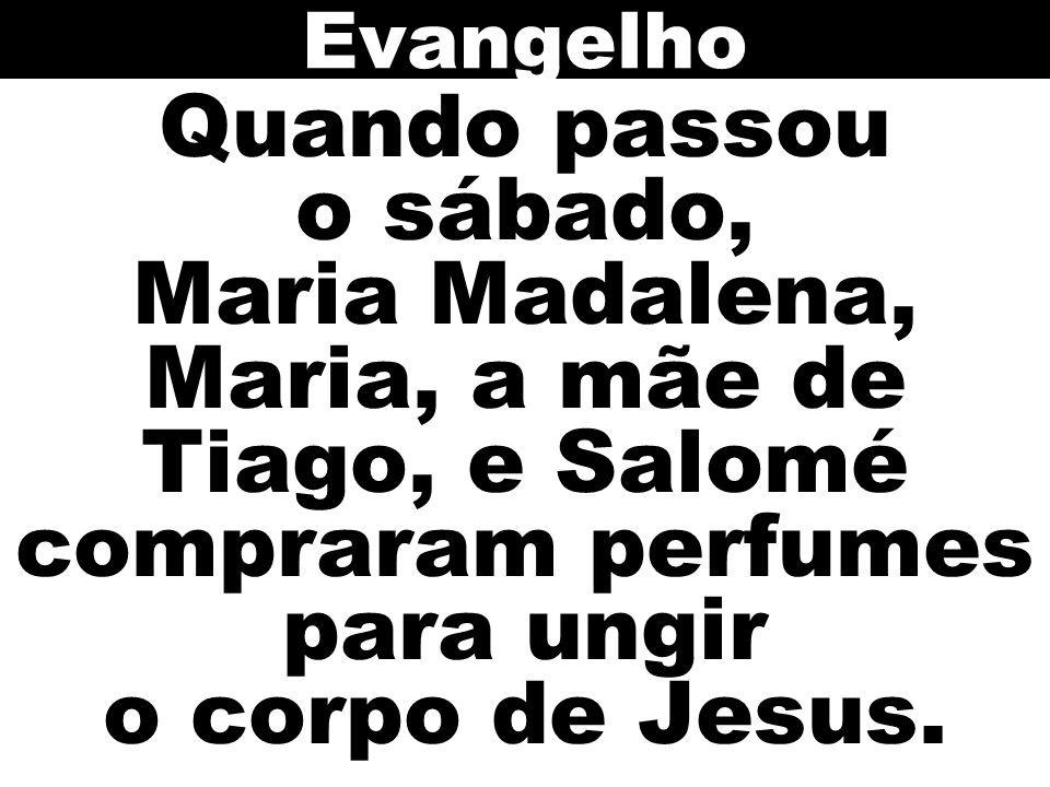 Quando passou o sábado, Maria Madalena, Maria, a mãe de Tiago, e Salomé compraram perfumes para ungir o corpo de Jesus. Evangelho