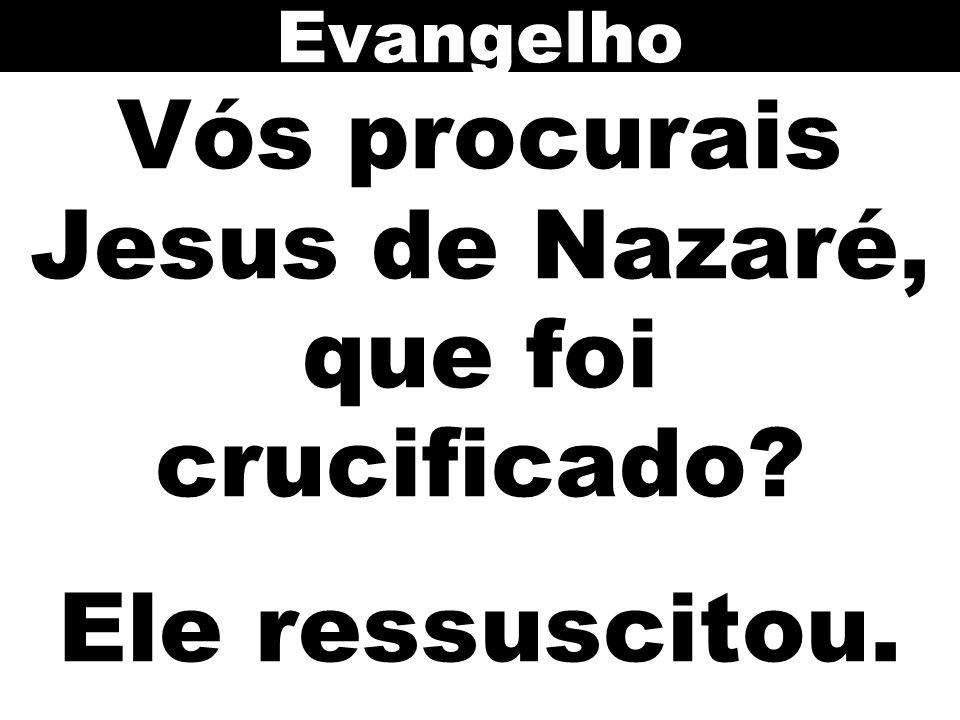 Vós procurais Jesus de Nazaré, que foi crucificado? Ele ressuscitou. Evangelho