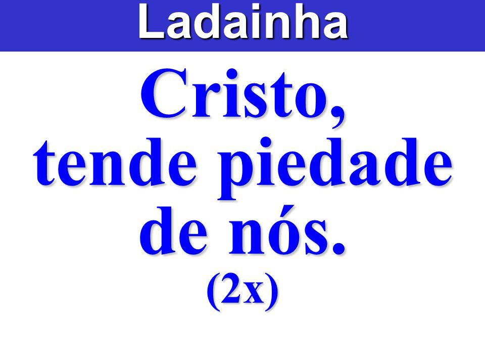 Cristo, tende piedade de nós. (2x)Ladainha