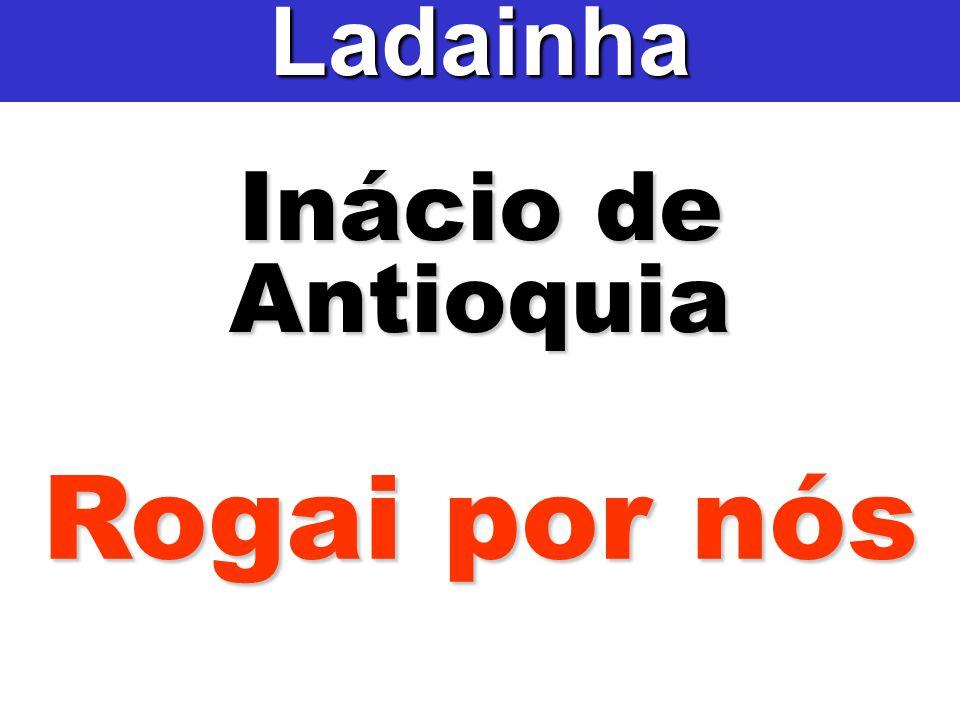Inácio de Antioquia Ladainha Rogai por nós