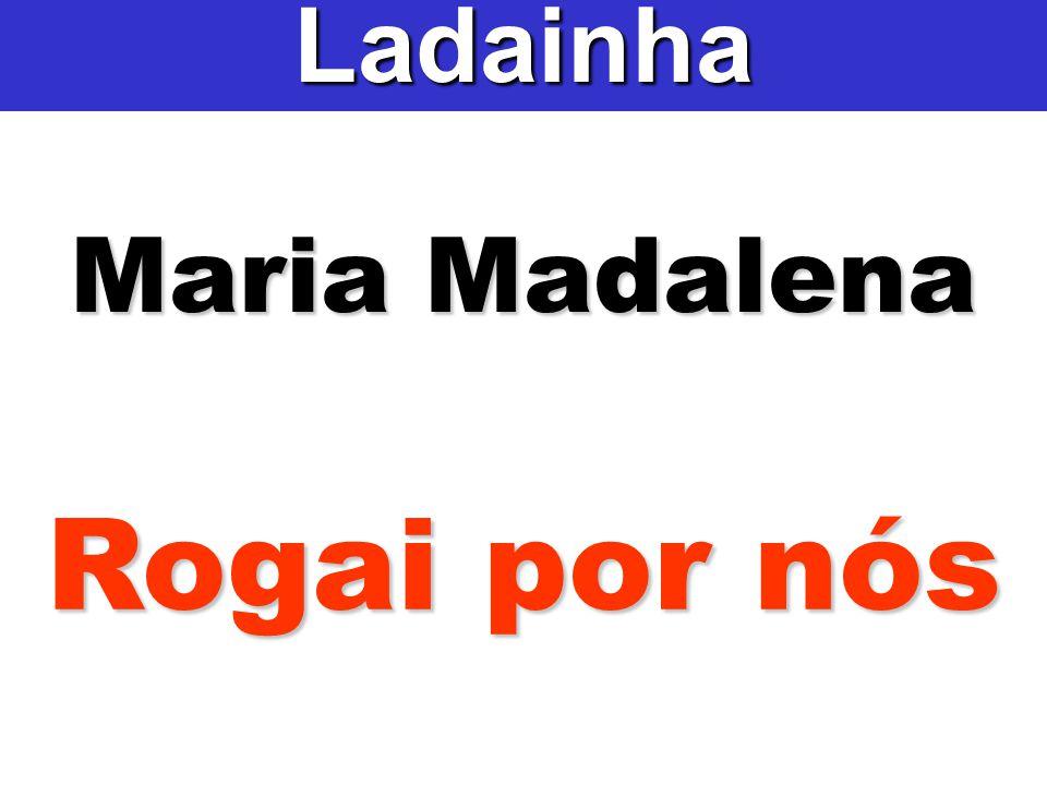 Maria Madalena Ladainha Rogai por nós