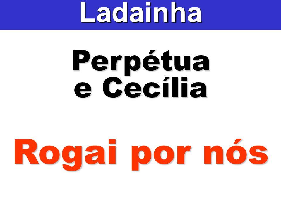 Perpétua e Cecília Ladainha Rogai por nós