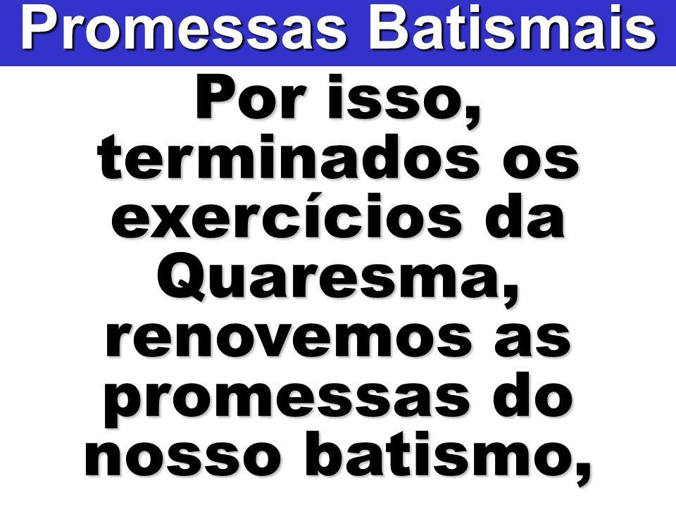 Por isso, terminados os exercícios da Quaresma, renovemos as promessas do nosso batismo, Promessas Batismais