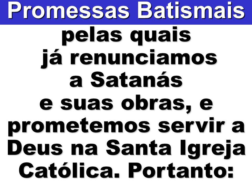 pelas quais já renunciamos já renunciamos a Satanás e suas obras, e prometemos servir a Deus na Santa Igreja Católica. Portanto: Promessas Batismais