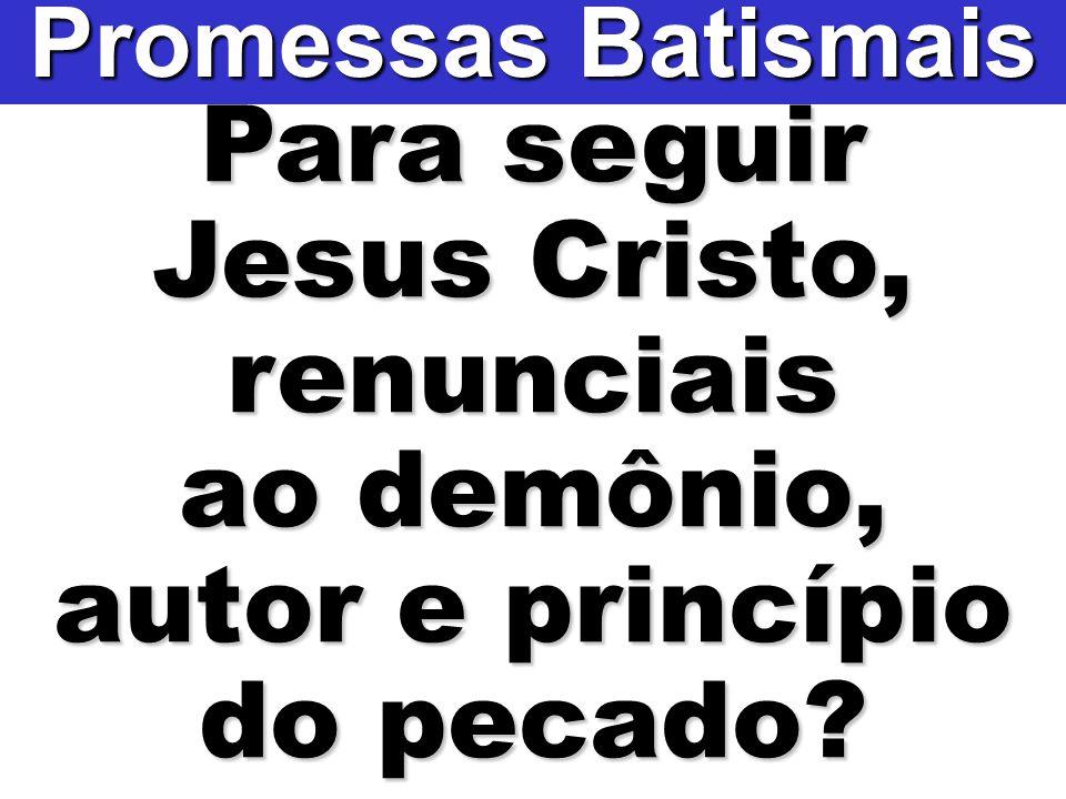 Para seguir Jesus Cristo, renunciais ao demônio, autor e princípio do pecado? Promessas Batismais