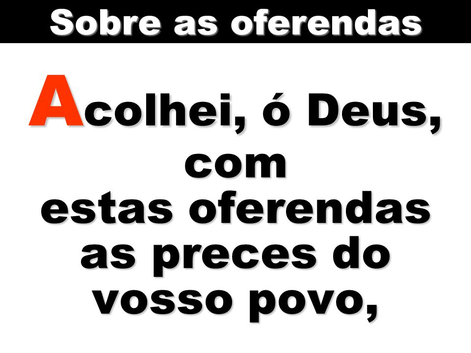 A colhei, ó Deus, com estas oferendas as preces do vosso povo, Sobre as oferendas