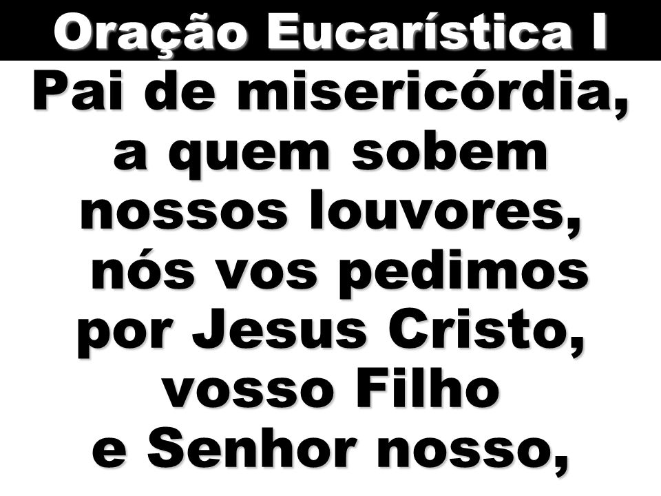 Pai de misericórdia, a quem sobem nossos louvores, nós vos pedimos por Jesus Cristo, vosso Filho e Senhor nosso, Oração Eucarística I