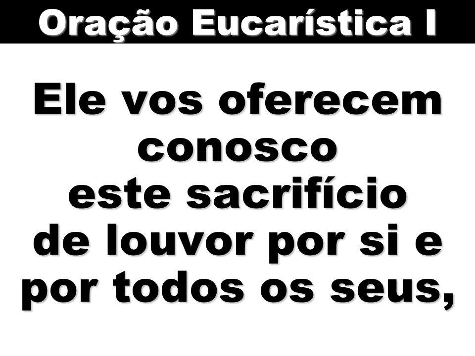 Ele vos oferecem conosco este sacrifício de louvor por si e por todos os seus, Oração Eucarística I