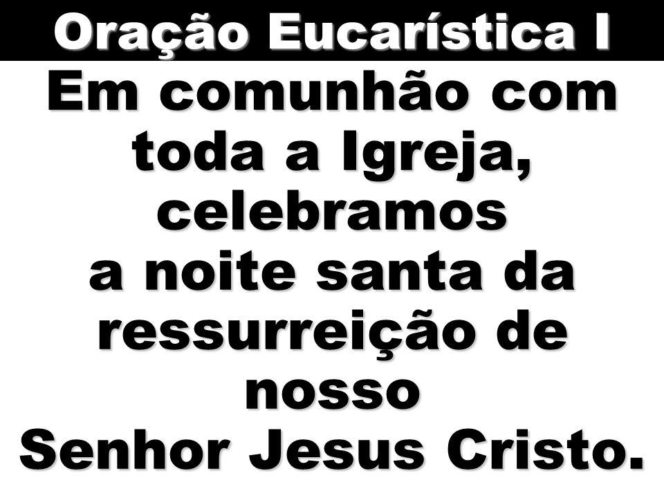 Em comunhão com toda a Igreja, celebramos a noite santa da ressurreição de nosso Senhor Jesus Cristo. Oração Eucarística I
