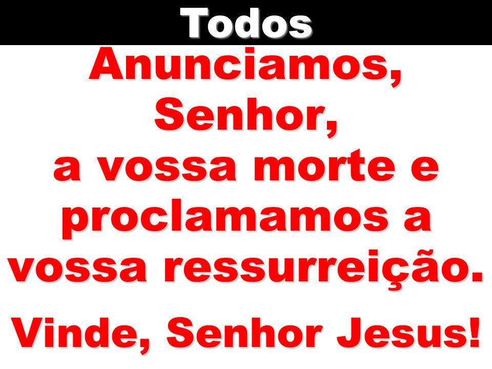 Anunciamos, Senhor, a vossa morte e proclamamos a vossa ressurreição. Vinde, Senhor Jesus! Todos