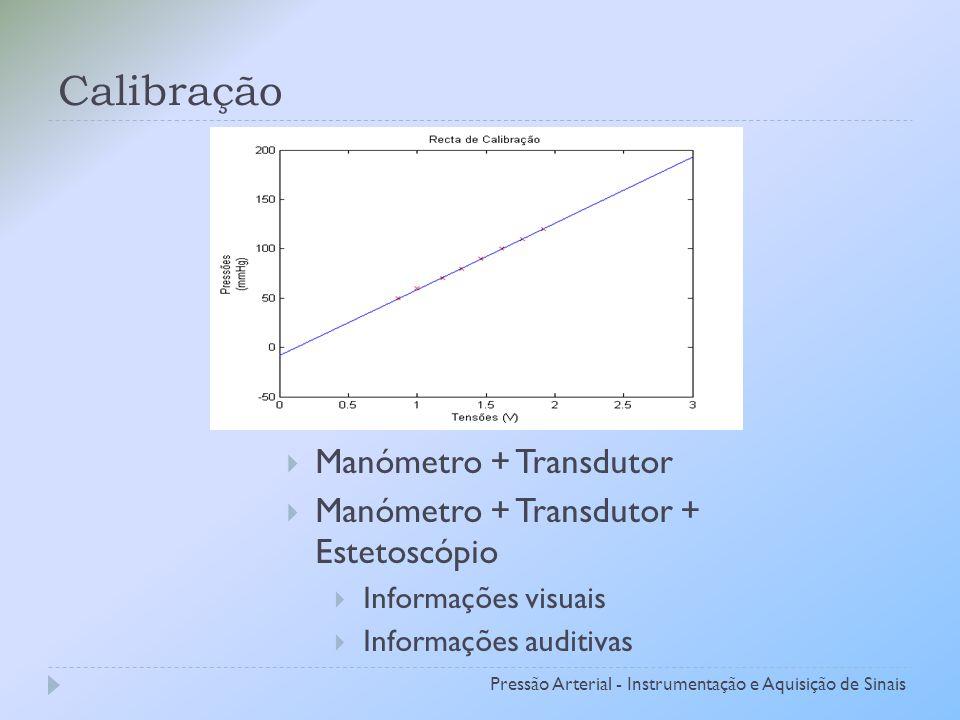 Calibração Pressão Arterial - Instrumentação e Aquisição de Sinais Manómetro + Transdutor Manómetro + Transdutor + Estetoscópio Informações visuais Informações auditivas