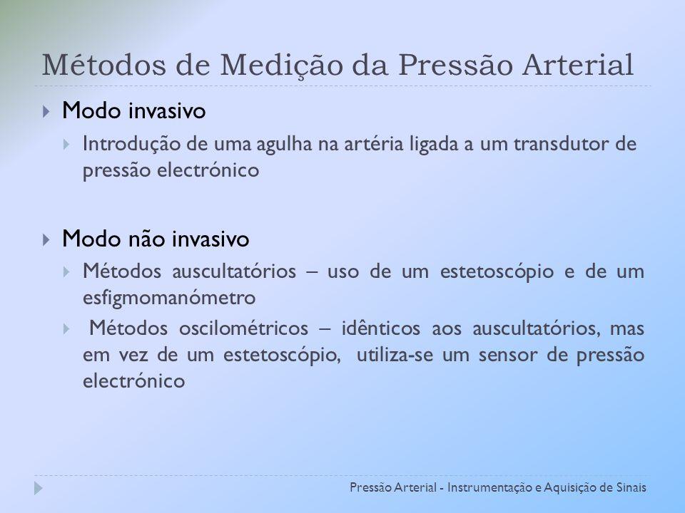 Métodos de Medição da Pressão Arterial Modo invasivo Introdução de uma agulha na artéria ligada a um transdutor de pressão electrónico Modo não invasivo Métodos auscultatórios – uso de um estetoscópio e de um esfigmomanómetro Métodos oscilométricos – idênticos aos auscultatórios, mas em vez de um estetoscópio, utiliza-se um sensor de pressão electrónico Pressão Arterial - Instrumentação e Aquisição de Sinais