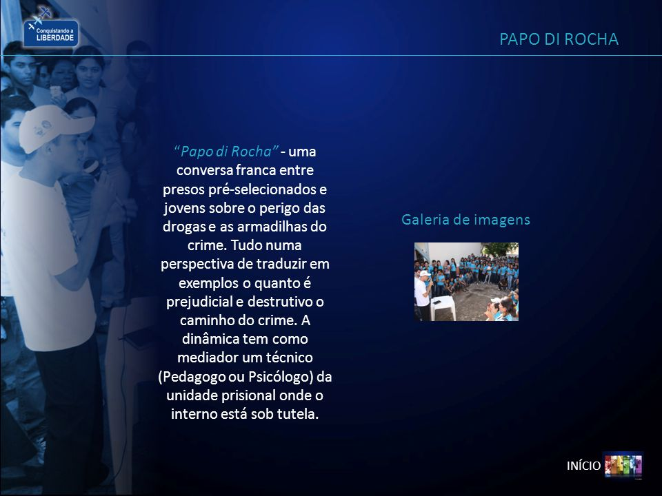 INÍCIO PAPO DI ROCHA Papo di Rocha - uma conversa franca entre presos pré-selecionados e jovens sobre o perigo das drogas e as armadilhas do crime. Tu