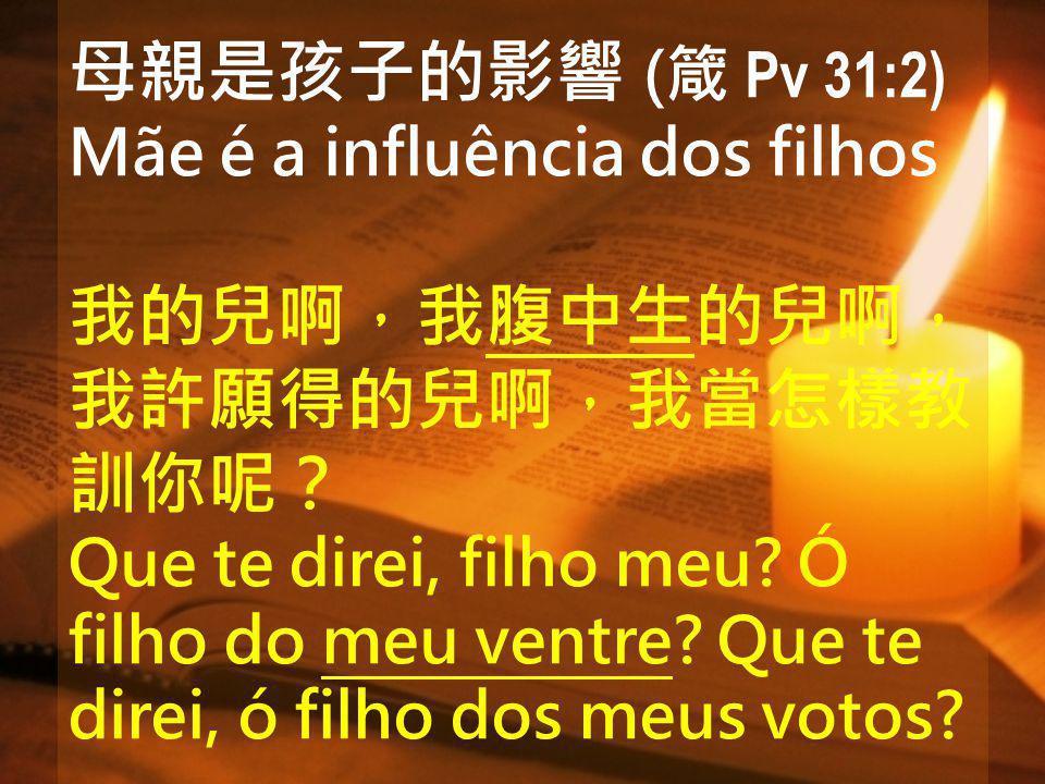 ( Pv 31:2) Mãe é a influência dos filhos Que te direi, filho meu? Ó filho do meu ventre? Que te direi, ó filho dos meus votos?