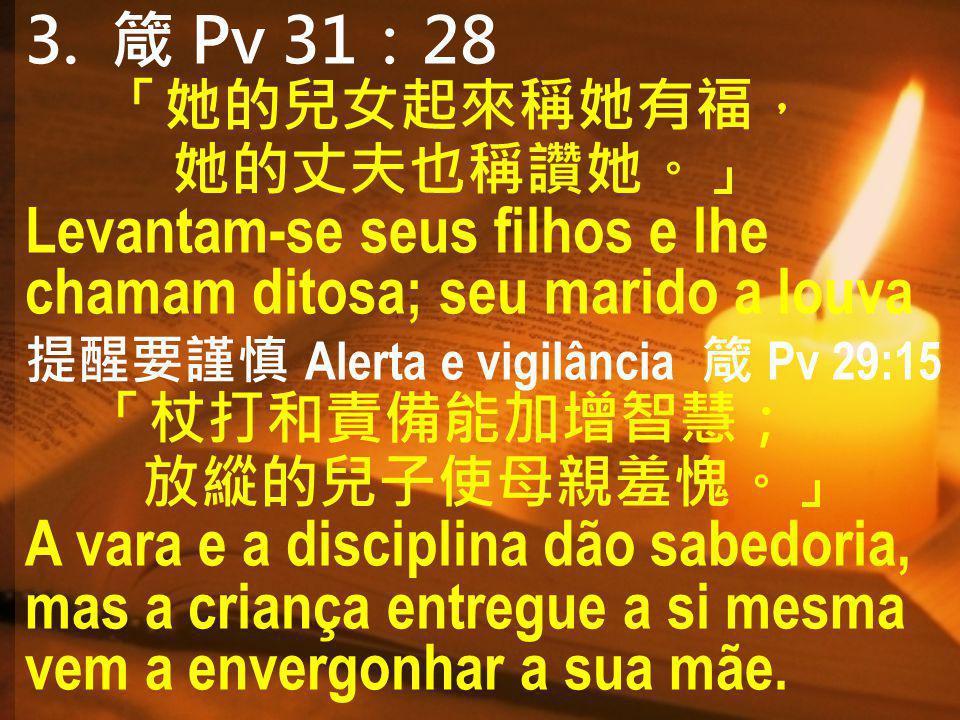 3. Pv 3128 Levantam-se seus filhos e lhe chamam ditosa; seu marido a louva Alerta e vigilância Pv 29:15 A vara e a disciplina dão sabedoria, mas a cri