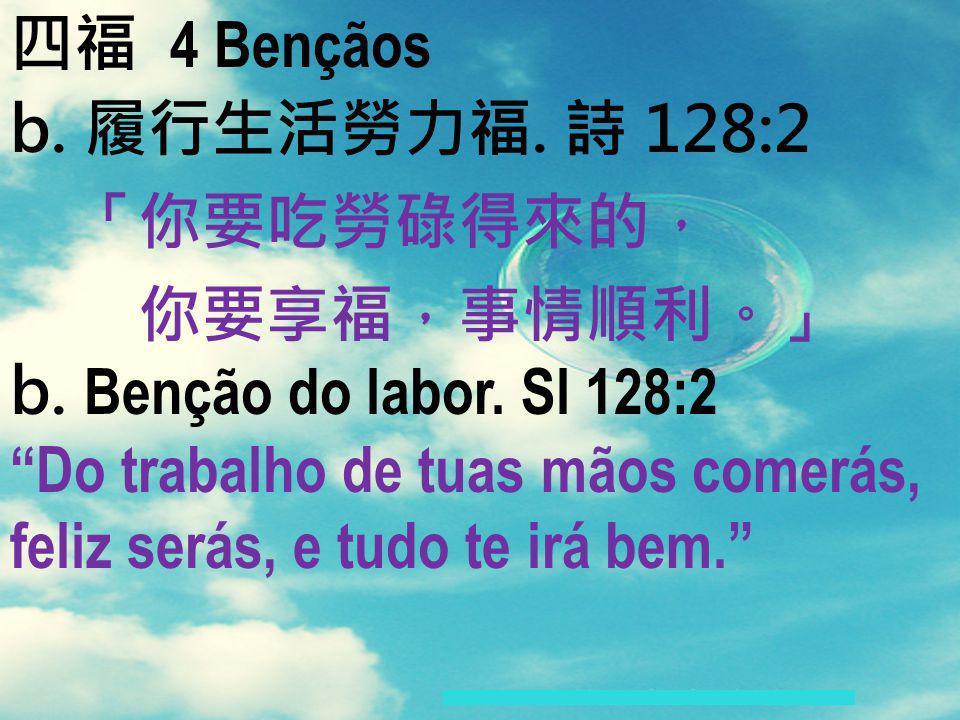 4 Bençãos b.. 128:2 b. Benção do labor. Sl 128:2 Do trabalho de tuas mãos comerás, feliz serás, e tudo te irá bem.
