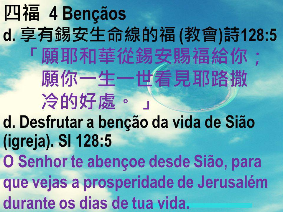 4 Bençãos d. ( ) 128:5 d. Desfrutar a benção da vida de Sião (igreja). Sl 128:5 O Senhor te abençoe desde Sião, para que vejas a prosperidade de Jerus