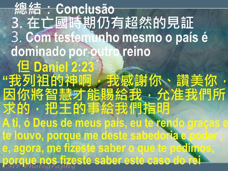 Conclusão 3. 3. Com testemunho mesmo o país é dominado por outro reino Daniel 2:23 A ti, ó Deus de meus pais, eu te rendo graças e te louvo, porque me