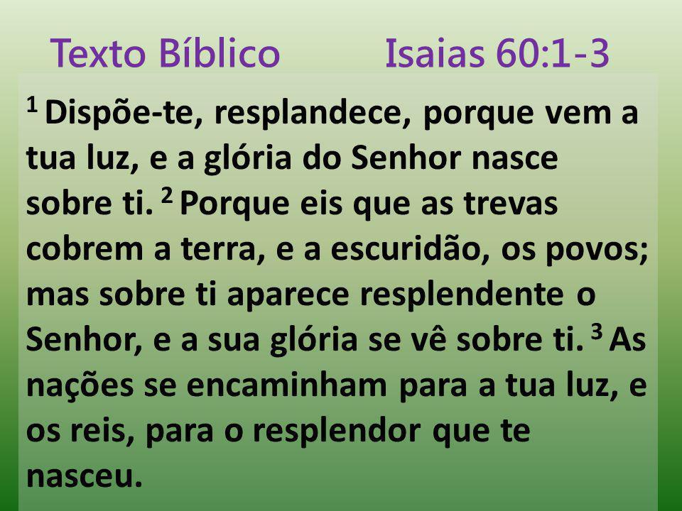 1 Dispõe-te, resplandece, porque vem a tua luz, e a glória do Senhor nasce sobre ti. 2 Porque eis que as trevas cobrem a terra, e a escuridão, os povo