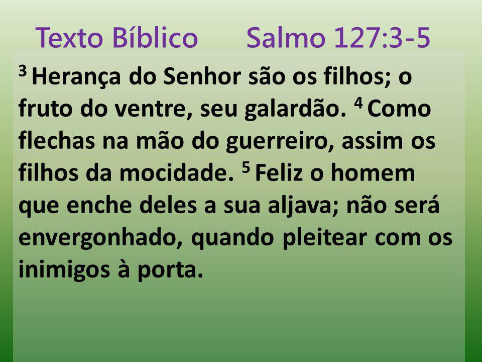 3 Herança do Senhor são os filhos; o fruto do ventre, seu galardão. 4 Como flechas na mão do guerreiro, assim os filhos da mocidade. 5 Feliz o homem q
