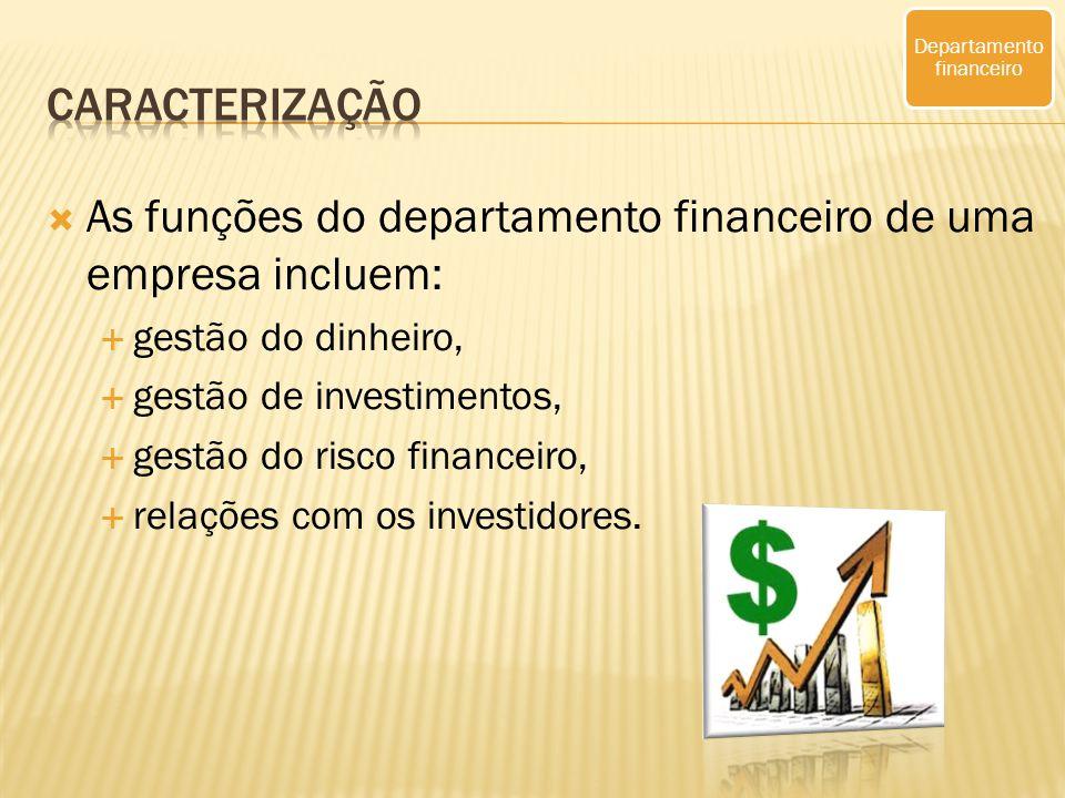 As funções do departamento financeiro de uma empresa incluem: gestão do dinheiro, gestão de investimentos, gestão do risco financeiro, relações com os investidores.