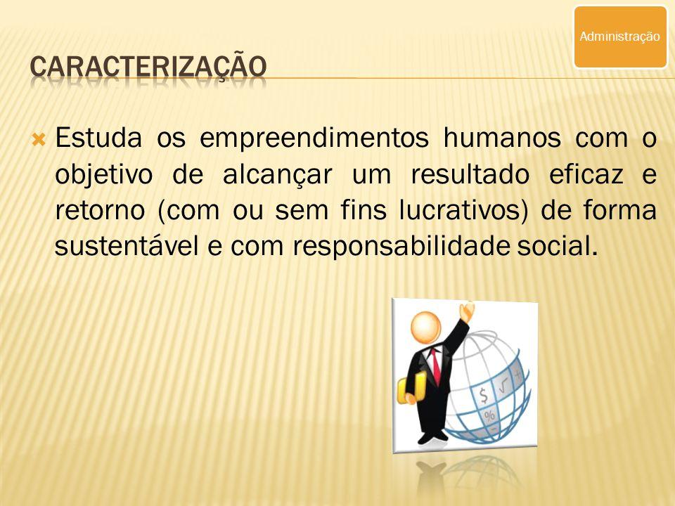 Estuda os empreendimentos humanos com o objetivo de alcançar um resultado eficaz e retorno (com ou sem fins lucrativos) de forma sustentável e com responsabilidade social.