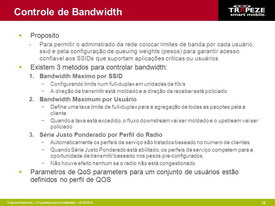 Trapeze Networks | Proprietary and Confidential | 6/18/2014 12 Controle de Bandwidth Proposito > Para permitir o adminstrado da rede colocar limites de banda por cada usuário, ssid e pela configuração de queuing weights (pesos) para garantir acesso confiavel aos SSIDs que suportam aplicações criticas ou usuários Existem 3 metodos para controlar bandwidth: 1.