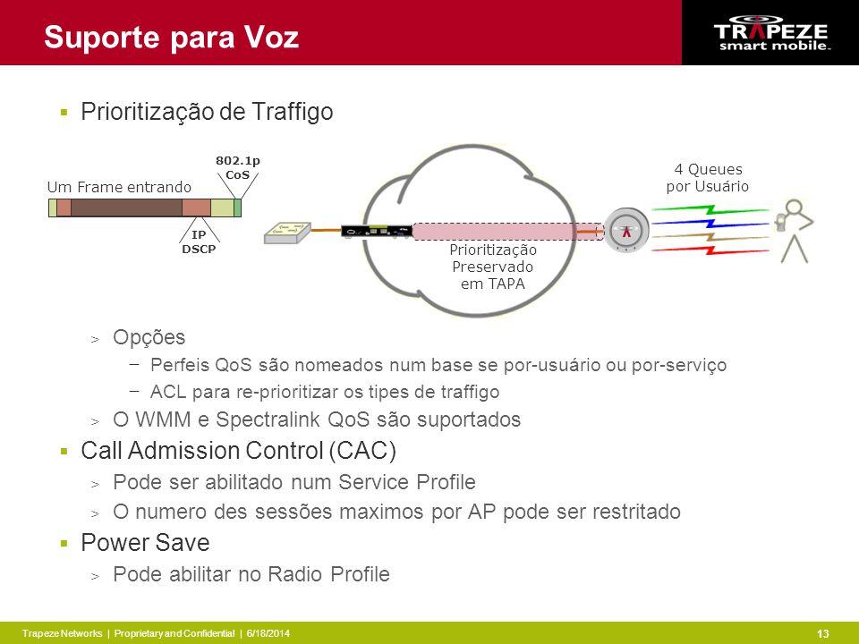 Trapeze Networks | Proprietary and Confidential | 6/18/2014 13 Suporte para Voz Prioritização de Traffigo > Opções Perfeis QoS são nomeados num base se por-usuário ou por-serviço ACL para re-prioritizar os tipes de traffigo > O WMM e Spectralink QoS são suportados Call Admission Control (CAC) > Pode ser abilitado num Service Profile > O numero des sessões maximos por AP pode ser restritado Power Save > Pode abilitar no Radio Profile 802.1p CoS IP DSCP Prioritização Preservado em TAPA 4 Queues por Usuário Um Frame entrando