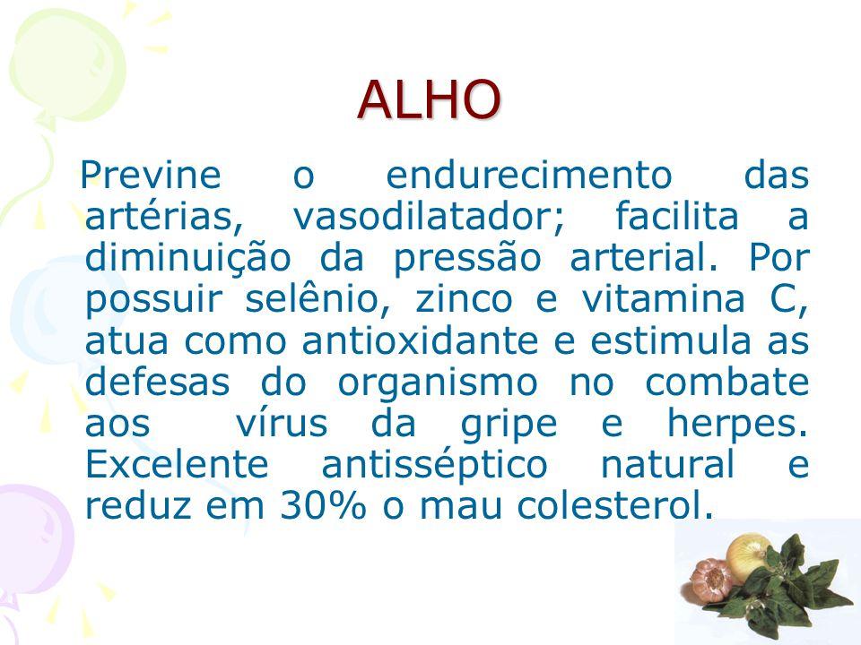 ALHO Previne o endurecimento das artérias, vasodilatador; facilita a diminuição da pressão arterial. Por possuir selênio, zinco e vitamina C, atua com