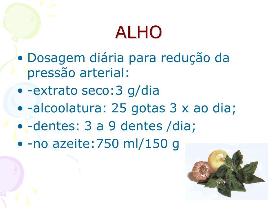 ALHO Dosagem diária para redução da pressão arterial: -extrato seco:3 g/dia -alcoolatura: 25 gotas 3 x ao dia; -dentes: 3 a 9 dentes /dia; -no azeite: