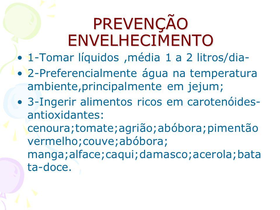 PREVENÇÃO ENVELHECIMENTO 1-Tomar líquidos,média 1 a 2 litros/dia- 2-Preferencialmente água na temperatura ambiente,principalmente em jejum; 3-Ingerir