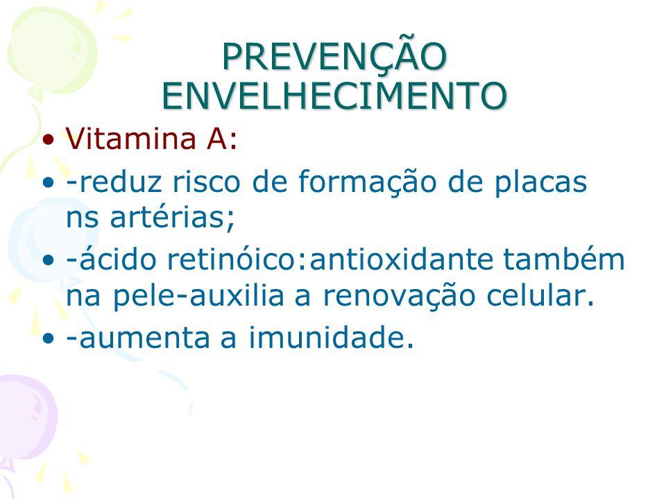 PREVENÇÃO ENVELHECIMENTO Vitamina A: -reduz risco de formação de placas ns artérias; -ácido retinóico:antioxidante também na pele-auxilia a renovação