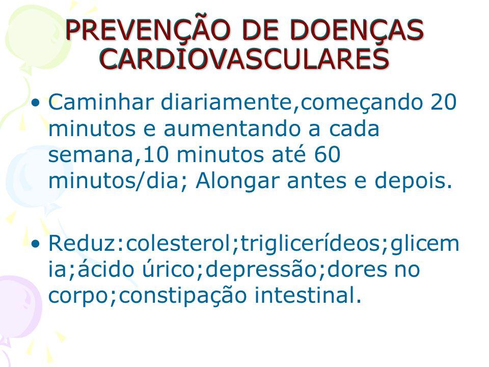 PREVENÇÃO DE DOENÇAS CARDIOVASCULARES Caminhar diariamente,começando 20 minutos e aumentando a cada semana,10 minutos até 60 minutos/dia; Alongar ante