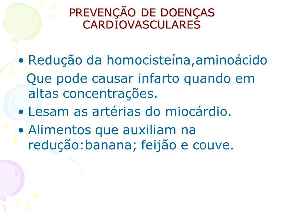 PREVENÇÃO DE DOENÇAS CARDIOVASCULARES Redução da homocisteína,aminoácido Que pode causar infarto quando em altas concentrações. Lesam as artérias do m