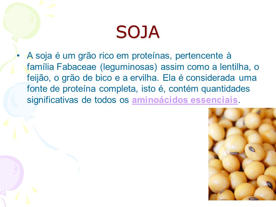 SOJA A soja é um grão rico em proteínas, pertencente à família Fabaceae (leguminosas) assim como a lentilha, o feijão, o grão de bico e a ervilha. Ela