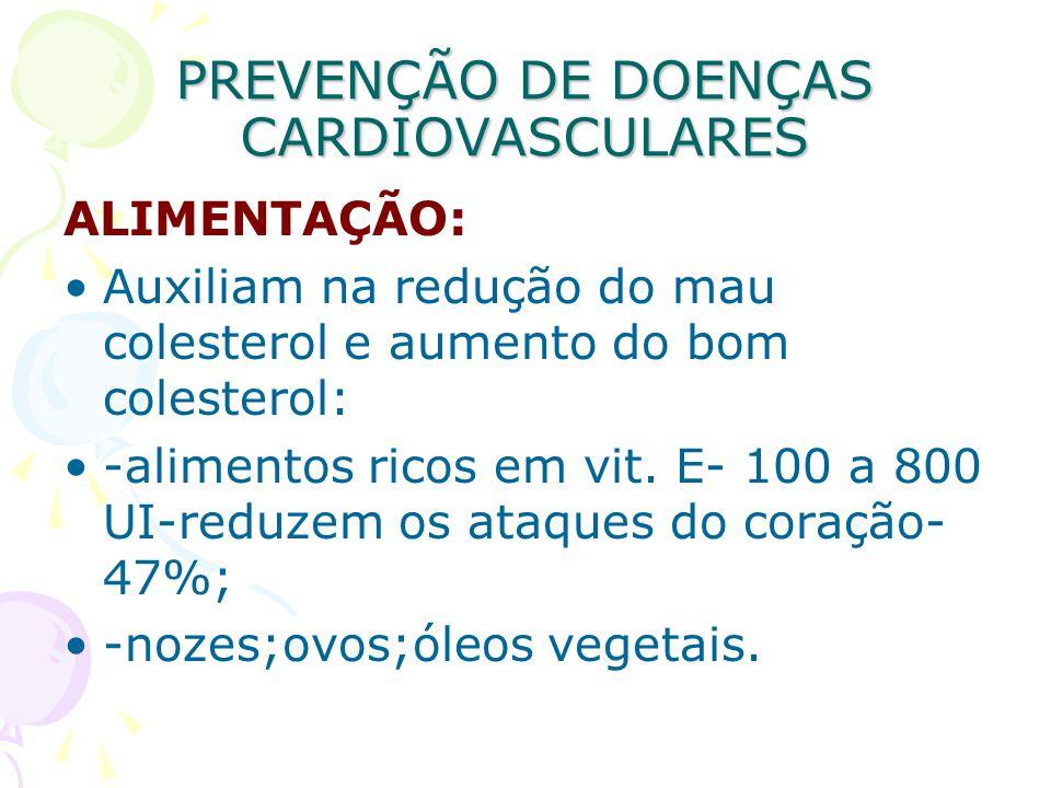 PREVENÇÃO DE DOENÇAS CARDIOVASCULARES ALIMENTAÇÃO: Auxiliam na redução do mau colesterol e aumento do bom colesterol: -alimentos ricos em vit. E- 100