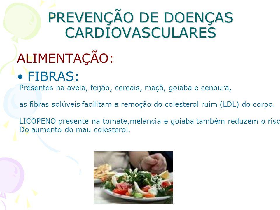 PREVENÇÃO DE DOENÇAS CARDIOVASCULARES ALIMENTAÇÃO: FIBRAS: Presentes na aveia, feijão, cereais, maçã, goiaba e cenoura, as fibras solúveis facilitam a
