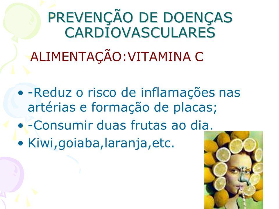 PREVENÇÃO DE DOENÇAS CARDIOVASCULARES ALIMENTAÇÃO:VITAMINA C -Reduz o risco de inflamações nas artérias e formação de placas; -Consumir duas frutas ao