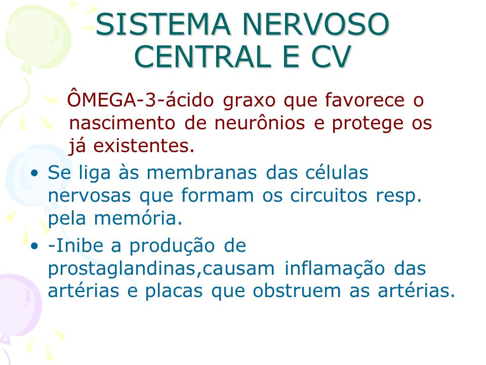 SISTEMA NERVOSO CENTRAL E CV ÔMEGA-3-ácido graxo que favorece o nascimento de neurônios e protege os já existentes. Se liga às membranas das células n