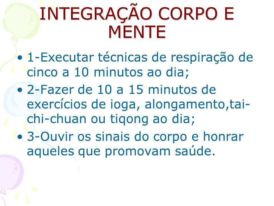 INTEGRAÇÃO CORPO E MENTE 1-Executar técnicas de respiração de cinco a 10 minutos ao dia; 2-Fazer de 10 a 15 minutos de exercícios de ioga, alongamento