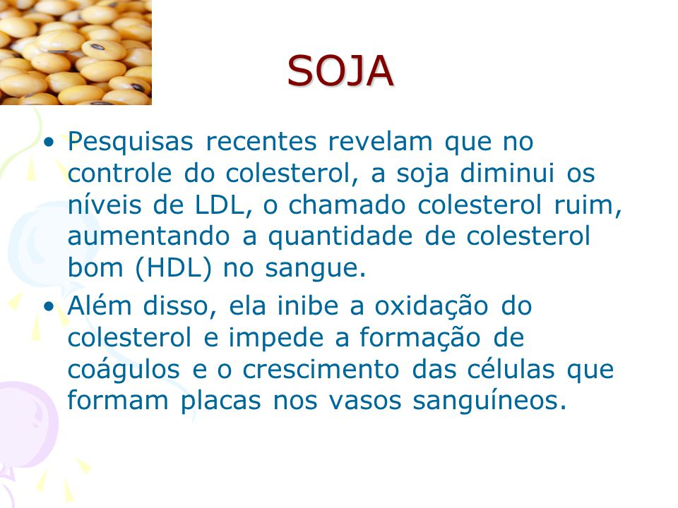 SOJA Pesquisas recentes revelam que no controle do colesterol, a soja diminui os níveis de LDL, o chamado colesterol ruim, aumentando a quantidade de