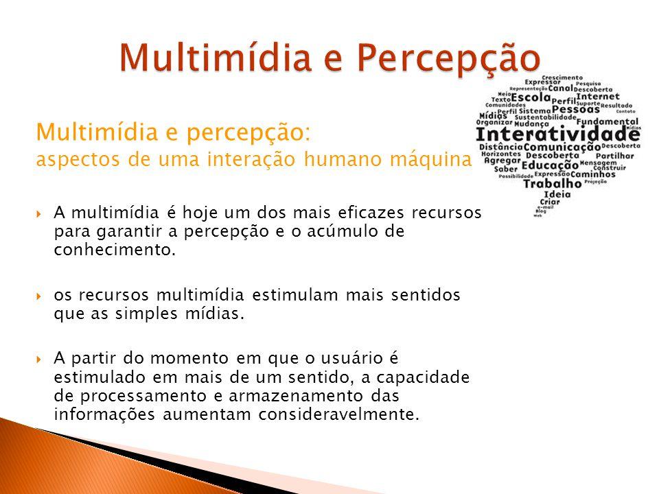 Multimídia e percepção: aspectos de uma interação humano máquina A multimídia é hoje um dos mais eficazes recursos para garantir a percepção e o acúmulo de conhecimento.