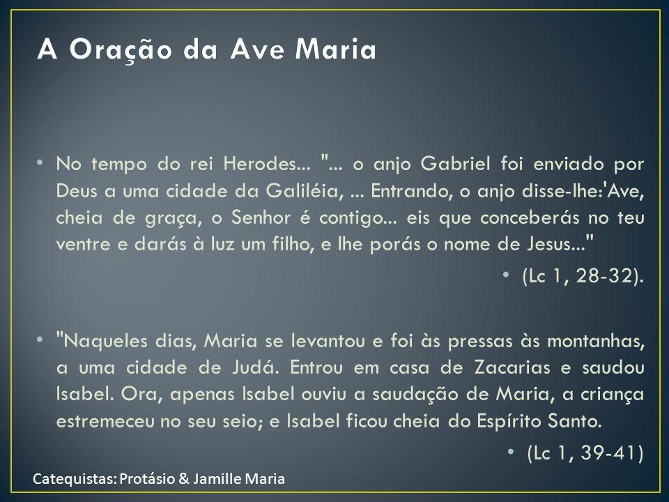 Catequistas: Protásio & Jamille Maria Ave Maria, cheia de graça, o Senhor é convosco, bendita sois Vós entre as mulheres, bendito é o fruto em Vosso ventre, Jesus.