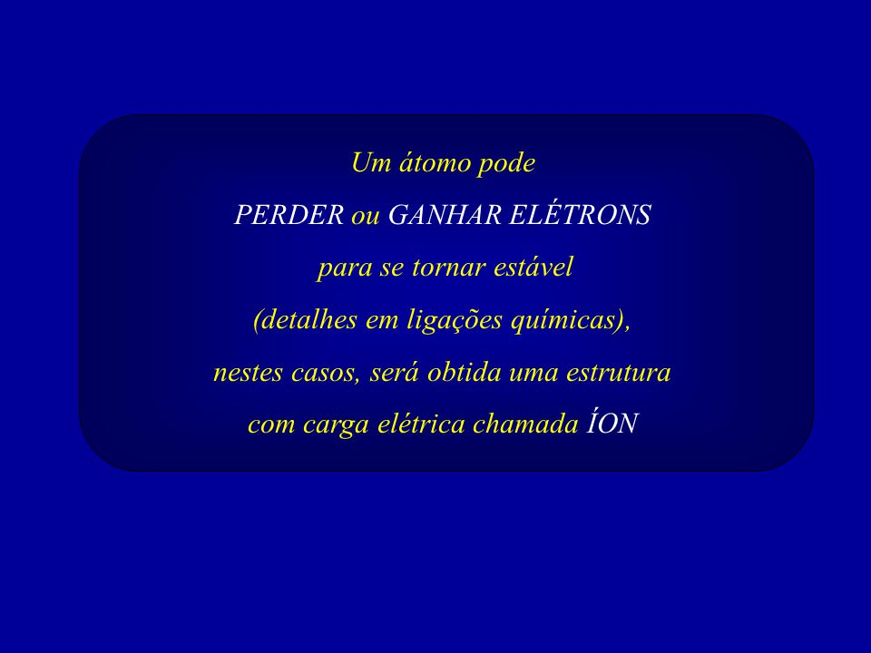 Um átomo pode PERDER ou GANHAR ELÉTRONS para se tornar estável (detalhes em ligações químicas), nestes casos, será obtida uma estrutura com carga elétrica chamada ÍON