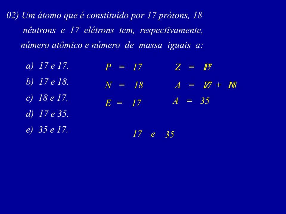 02) Um átomo que é constituído por 17 prótons, 18 nêutrons e 17 elétrons tem, respectivamente, número atômico e número de massa iguais a: a) 17 e 17.