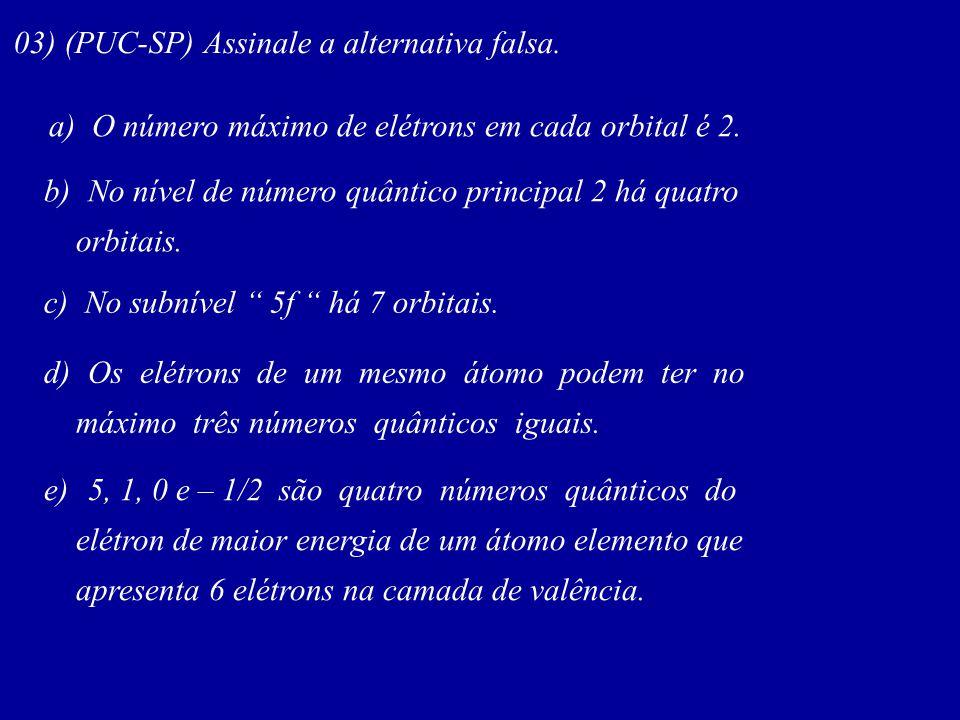 03) (PUC-SP) Assinale a alternativa falsa. a) O número máximo de elétrons em cada orbital é 2. b) No nível de número quântico principal 2 há quatro or