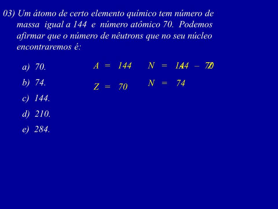 03) Um átomo de certo elemento químico tem número de massa igual a 144 e número atômico 70. Podemos afirmar que o número de nêutrons que no seu núcleo